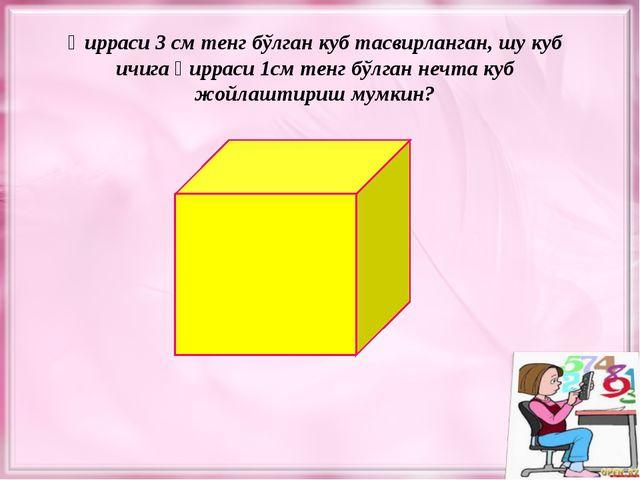 Қирраси 3 см тенг бўлган куб тасвирланган, шу куб ичига қирраси 1см тенг бўлг...