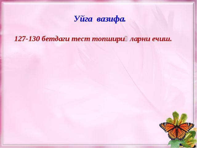 127-130 бетдаги тест топшириқларни ечиш. Уйга вазифа.