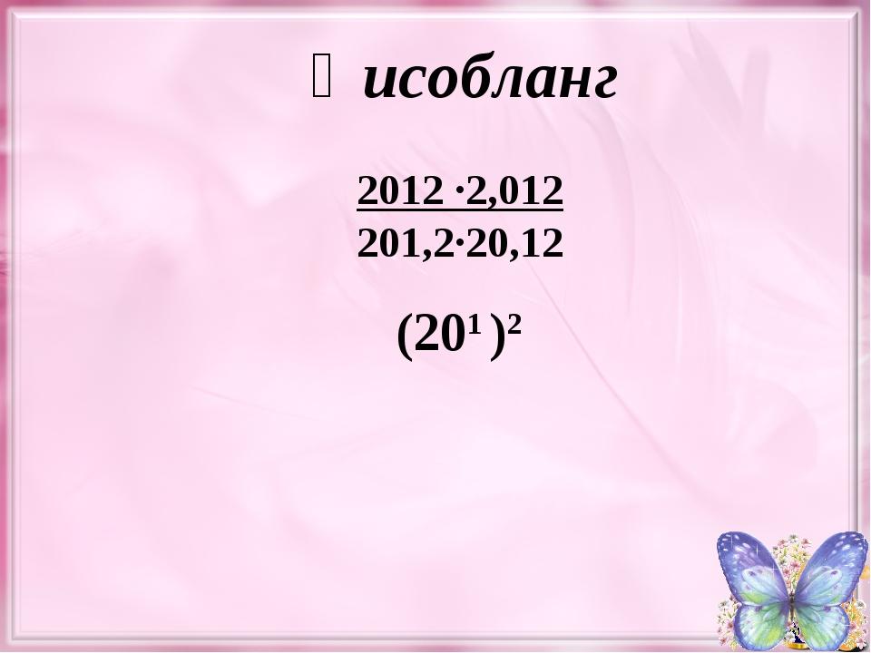 2012 ∙2,012 201,2∙20,12 Ҳисобланг (201 )2