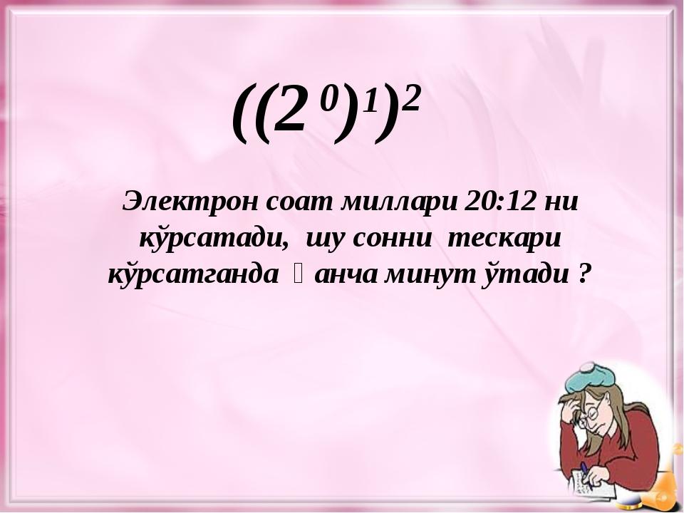 ((2 0)1)2 Электрон соат миллари 20:12 ни кўрсатади, шу сонни тескари кўрсатга...