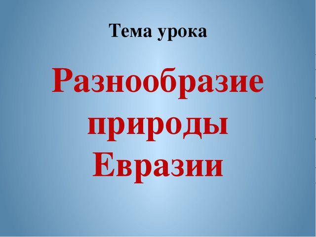 Тема урока Разнообразие природы Евразии