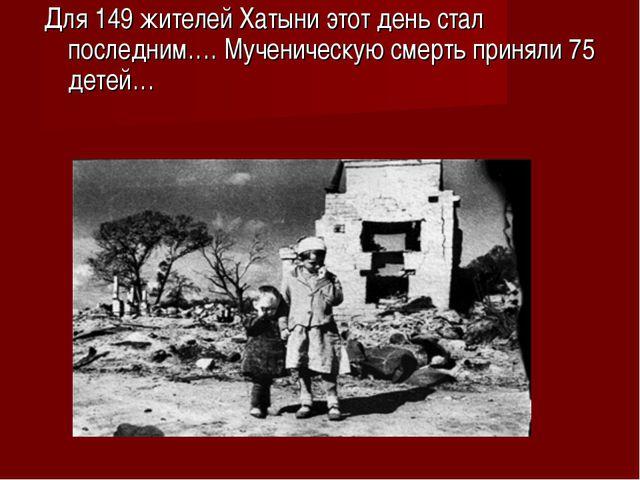 Для 149 жителей Хатыни этот день стал последним…. Мученическую смерть приняли...