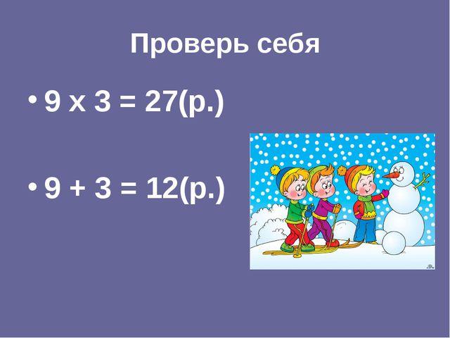 Проверь себя 9 х 3 = 27(р.) 9 + 3 = 12(р.)