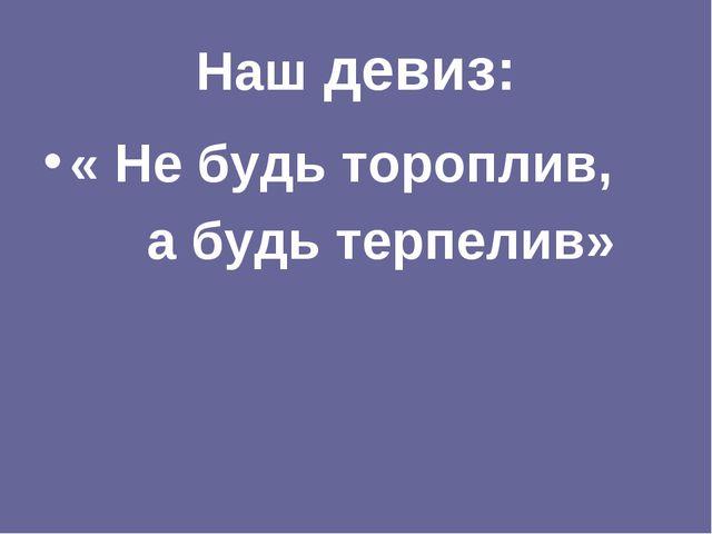 Наш девиз: « Не будь тороплив, а будь терпелив»