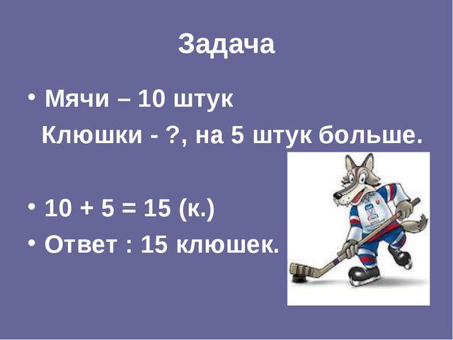 Задача Мячи – 10 штук Клюшки - ?, на 5 штук больше. 10 + 5 = 15 (к.) Ответ :...