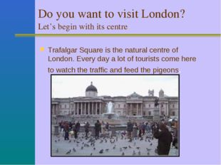 Do you want to visit London? Let's begin with its centre. Trafalgar Square i