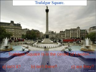 Trafalgar Square. Trafalgar Square is in the centre of London,… a) isn't it?