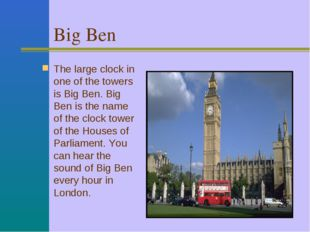 Big Ben The large clock in one of the towers is Big Ben. Big Ben is the name