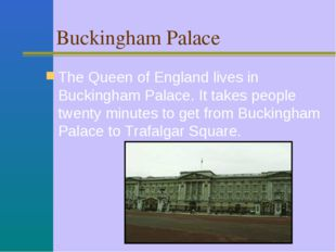 Buckingham Palace The Queen of England lives in Buckingham Palace. It takes