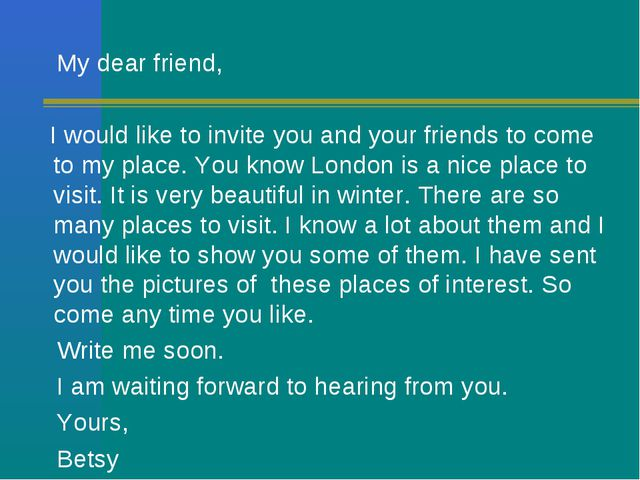 My dear friend, I would like to invite you and your friends to come to my pl...