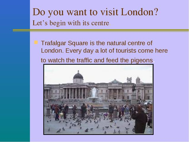 Do you want to visit London? Let's begin with its centre. Trafalgar Square i...