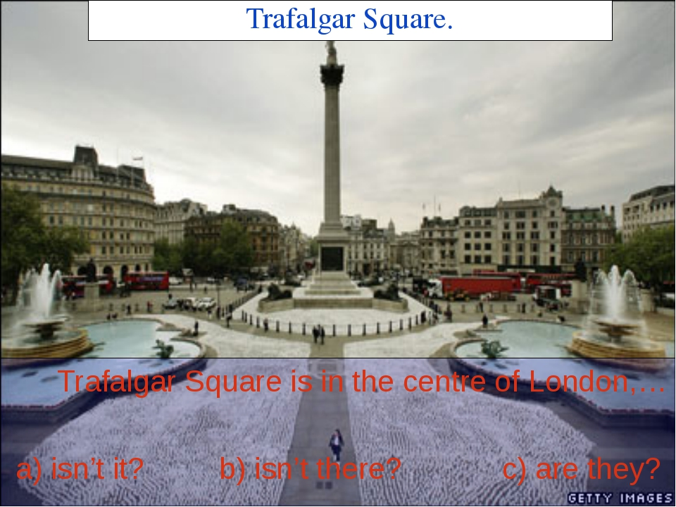 Trafalgar Square. Trafalgar Square is in the centre of London,… a) isn't it?...