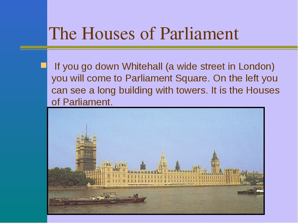The Houses of Parliament If you go down Whitehall (a wide street in London) y...