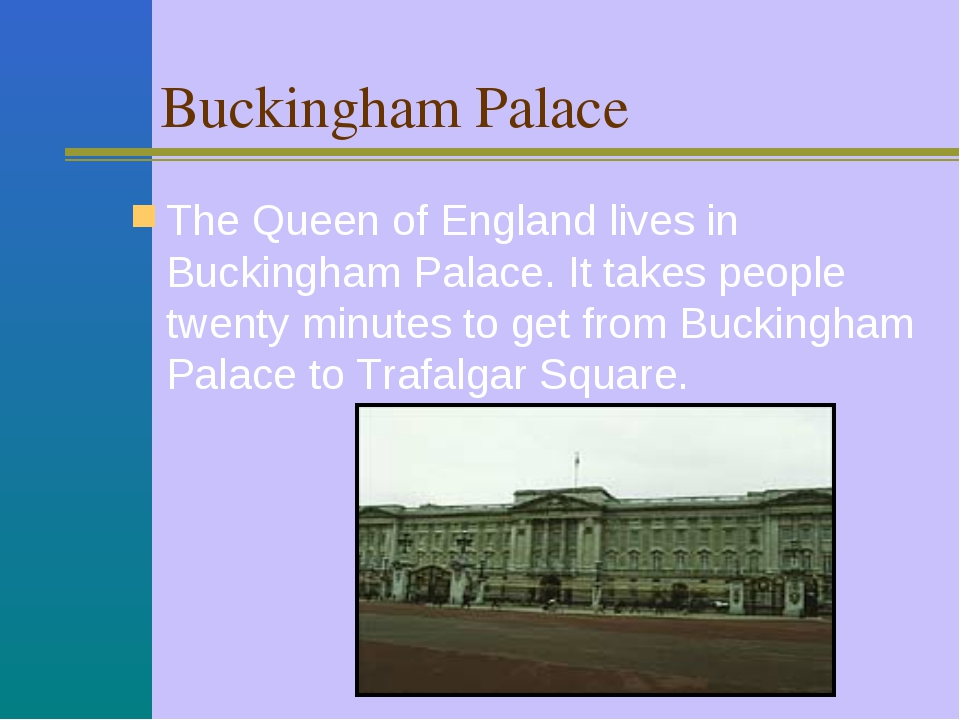 Buckingham Palace The Queen of England lives in Buckingham Palace. It takes...