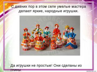 С давних пор в этом селе умелые мастера делают яркие, народные игрушки. Да иг
