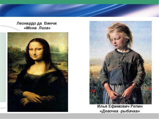 Леонардо да Винчи «Мона Лиза» Илья Ефимович Репин «Девочка -рыбачка»