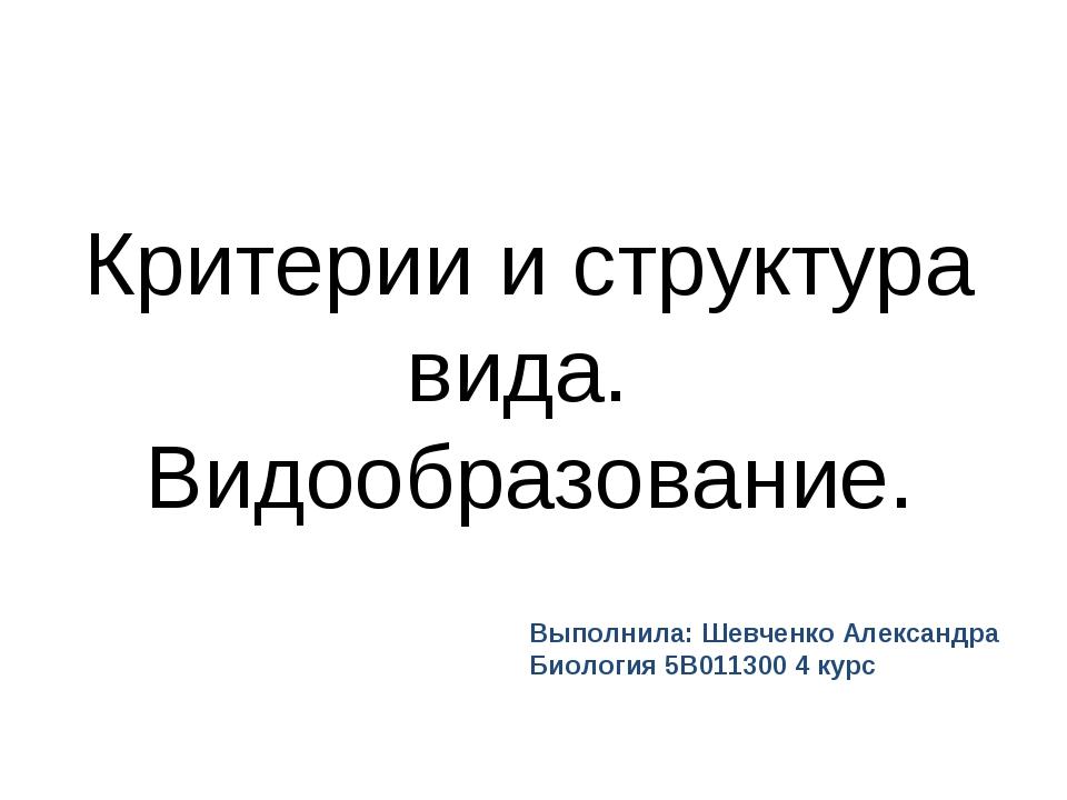 Критерии и структура вида. Видообразование. Выполнила: Шевченко Александра Би...