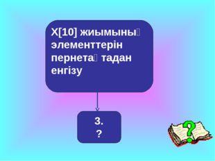 X[10] жиымының элементтерін пернетақтадан енгізу 3. ?