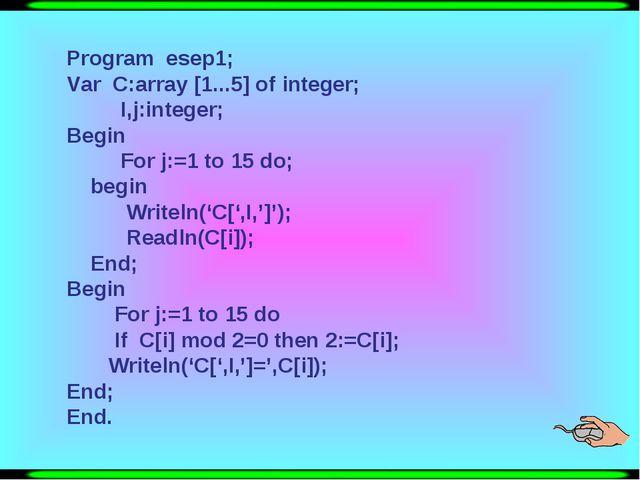 Program esep1; Var C:array [1...5] of integer; I,j:integer; Begin For j:=1 t...