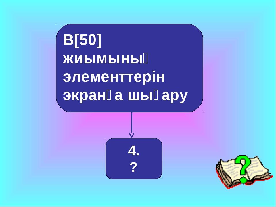 B[50] жиымының элементтерін экранға шығару 4. ?