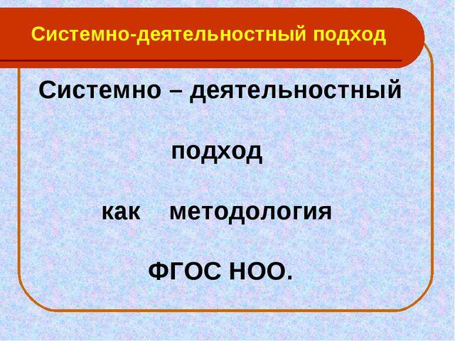 Системно-деятельностный подход Системно – деятельностный подход как методолог...