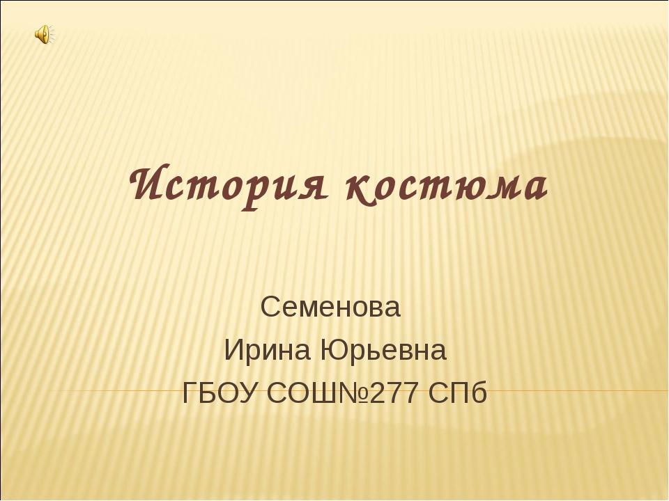История костюма Семенова Ирина Юрьевна ГБОУ СОШ№277 СПб