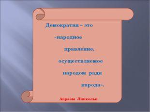 Демократия – это «народное правление, осуществляемое народом ради народа». А
