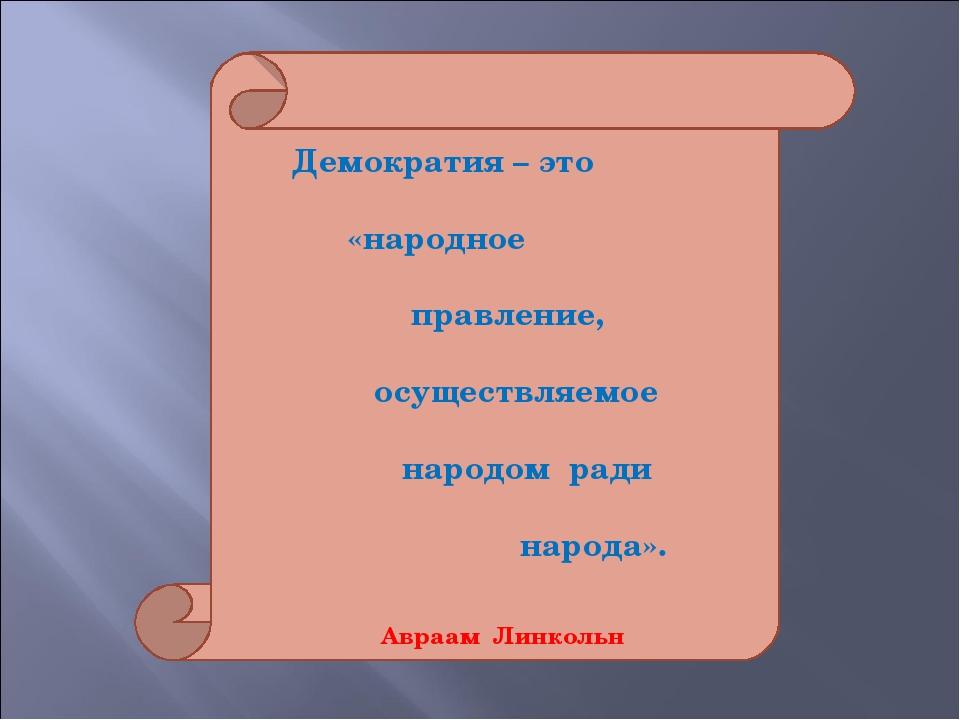 Демократия – это «народное правление, осуществляемое народом ради народа». А...