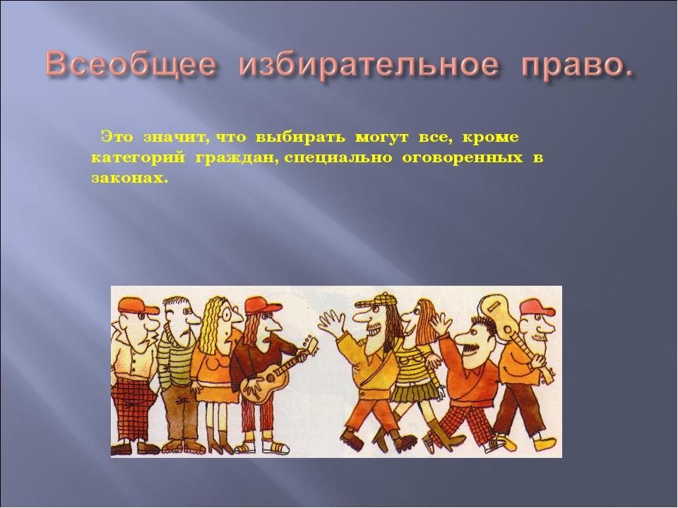 Это значит, что выбирать могут все, кроме категорий граждан, специально огов...