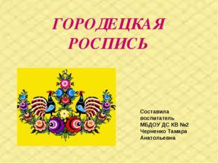 ГОРОДЕЦКАЯ РОСПИСЬ Составила воспитатель МБДОУ ДС КВ №2 Черненко Тамара Анат