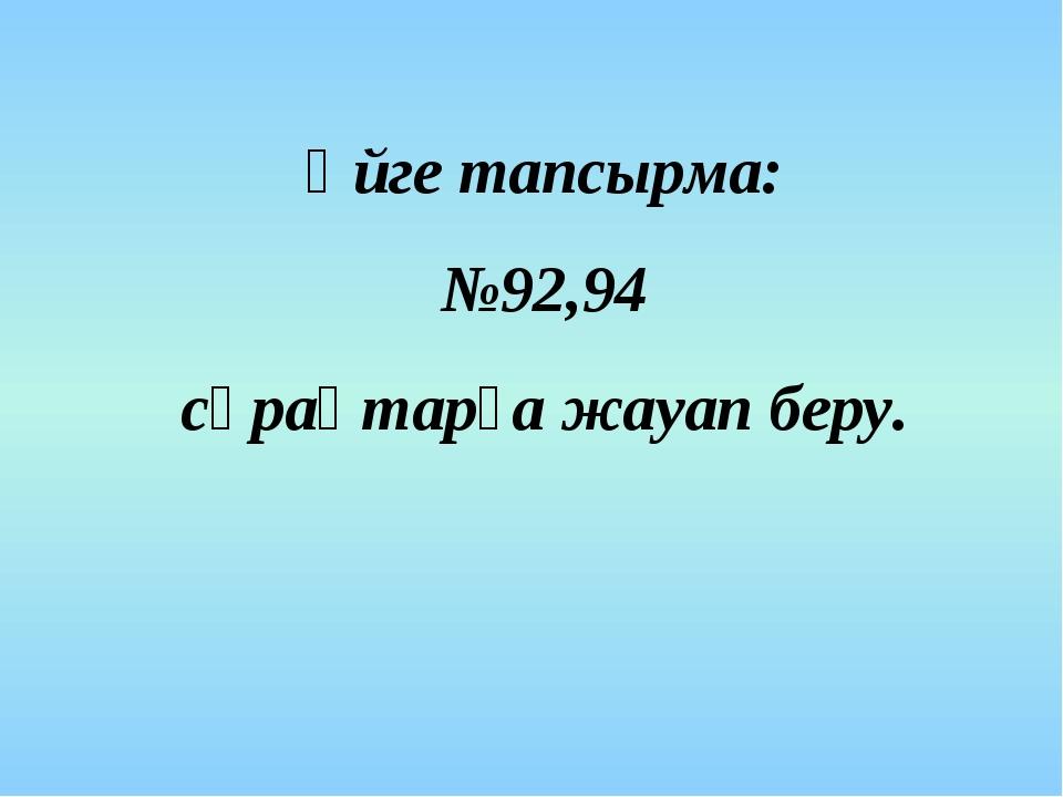 Үйге тапсырма: №92,94 сұрақтарға жауап беру.