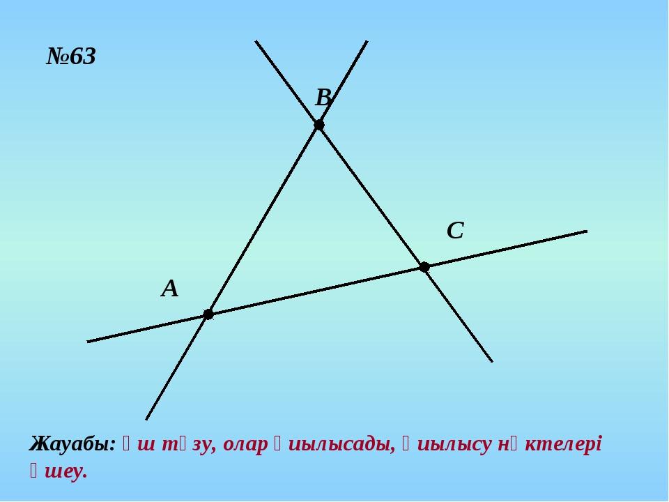 №63 А В С Жауабы: үш түзу, олар қиылысады, қиылысу нүктелері үшеу.