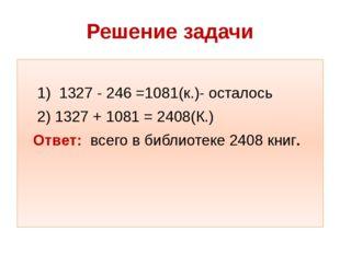 Решение задачи 1) 1327 - 246 =1081(к.)- осталось 2) 1327 + 1081 = 2408(К.) От