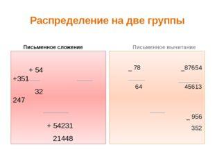 Распределение на две группы Письменное сложение + 54 +351 32 247 + 54231 2144