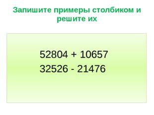 Запишите примеры столбиком и решите их 52804 + 10657 32526 - 21476