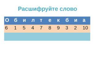 Расшифруйте слово О б и л т е к б и а 6 1 5 4 7 8 9 3 2 10