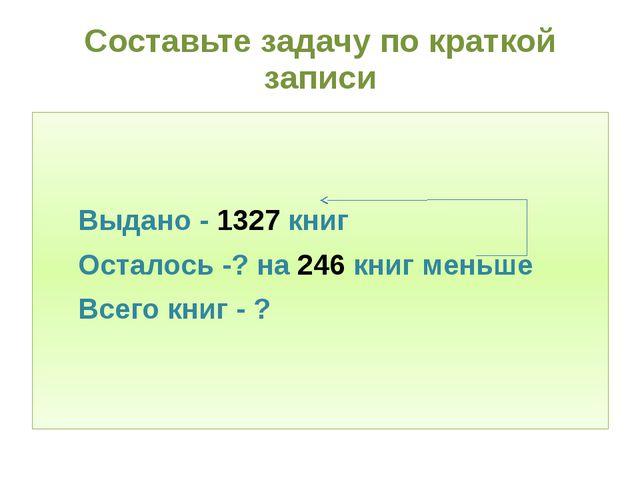 Составьте задачу по краткой записи Выдано - 1327 книг Осталось -? на 246 книг...