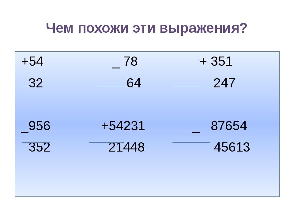 Чем похожи эти выражения? +54 _ 78 + 351 32 64 247 _956 +54231 _ 87654 352 21...