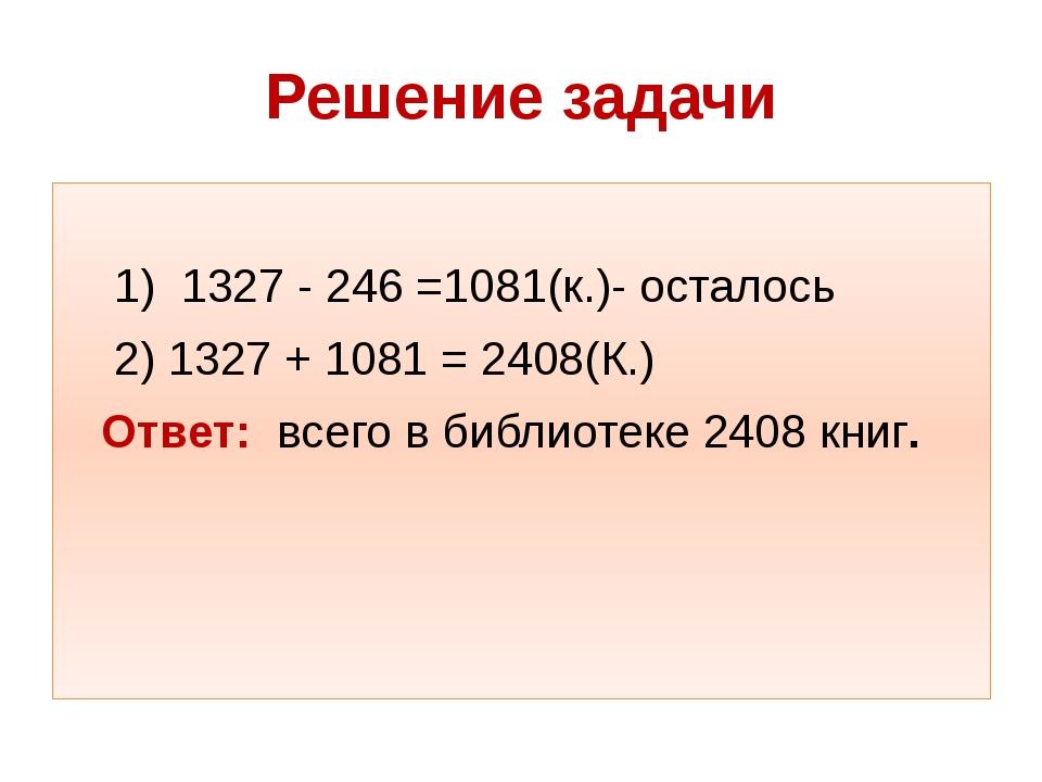 Решение задачи 1) 1327 - 246 =1081(к.)- осталось 2) 1327 + 1081 = 2408(К.) От...