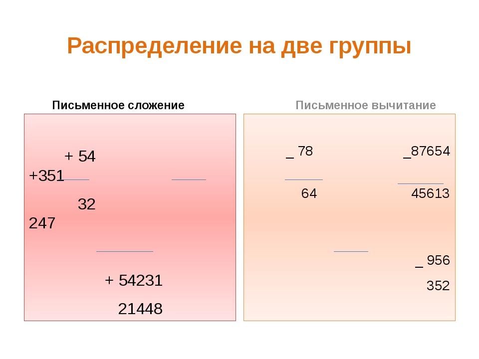 Распределение на две группы Письменное сложение + 54 +351 32 247 + 54231 2144...