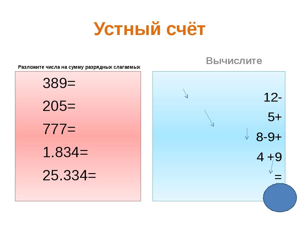 Устный счёт Разложите числа на сумму разрядных слагаемых 389= 205= 777= 1.834...
