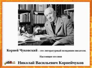 Корней Чуковский – это литературный псевдоним писателя. Настоящее его имя Ник