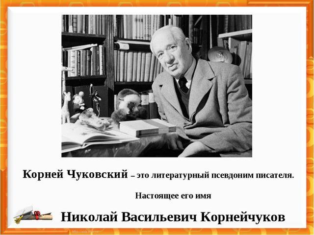 Корней Чуковский – это литературный псевдоним писателя. Настоящее его имя Ник...
