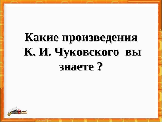 Какие произведения К. И. Чуковского вы знаете ?