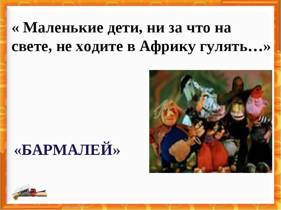 « Маленькие дети, ни за что на свете, не ходите в Африку гулять…» «БАРМАЛЕЙ»