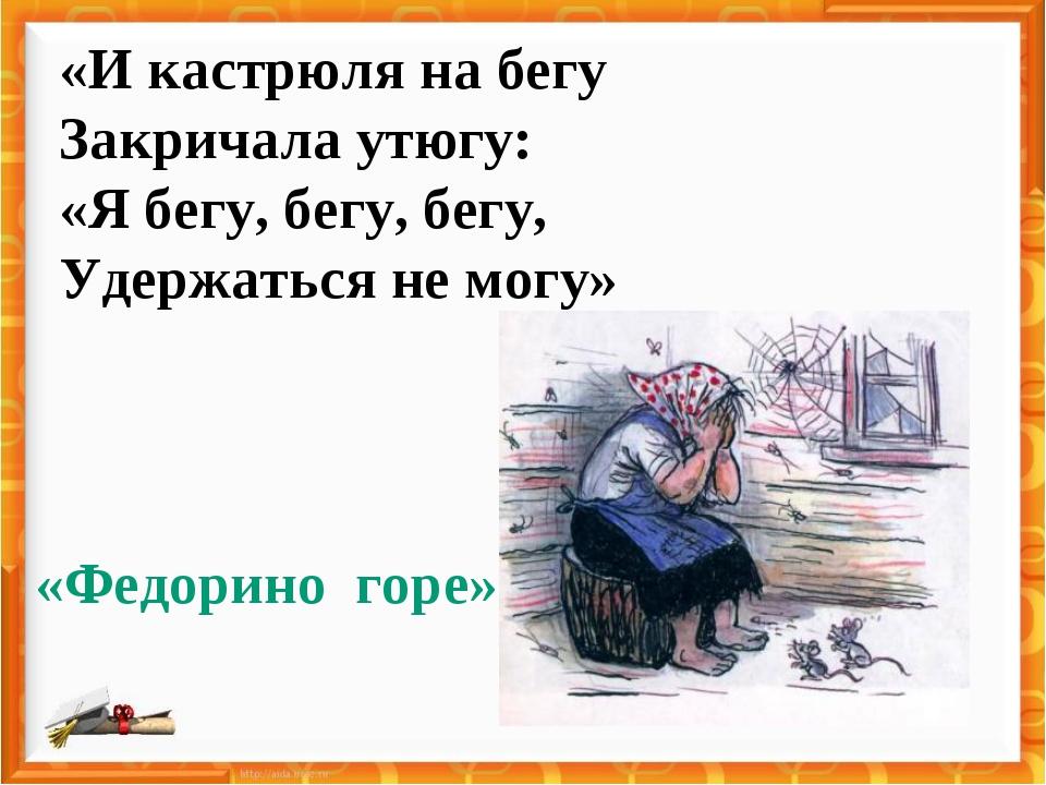 «И кастрюля на бегу Закричала утюгу: «Я бегу, бегу, бегу, Удержаться не могу»...