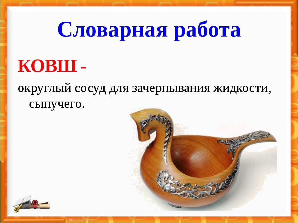 Словарная работа КОВШ - округлый сосуд для зачерпывания жидкости, сыпучего.
