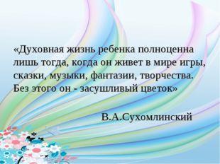 «Духовная жизнь ребенка полноценна лишь тогда, когда он живет в мире игры, ск