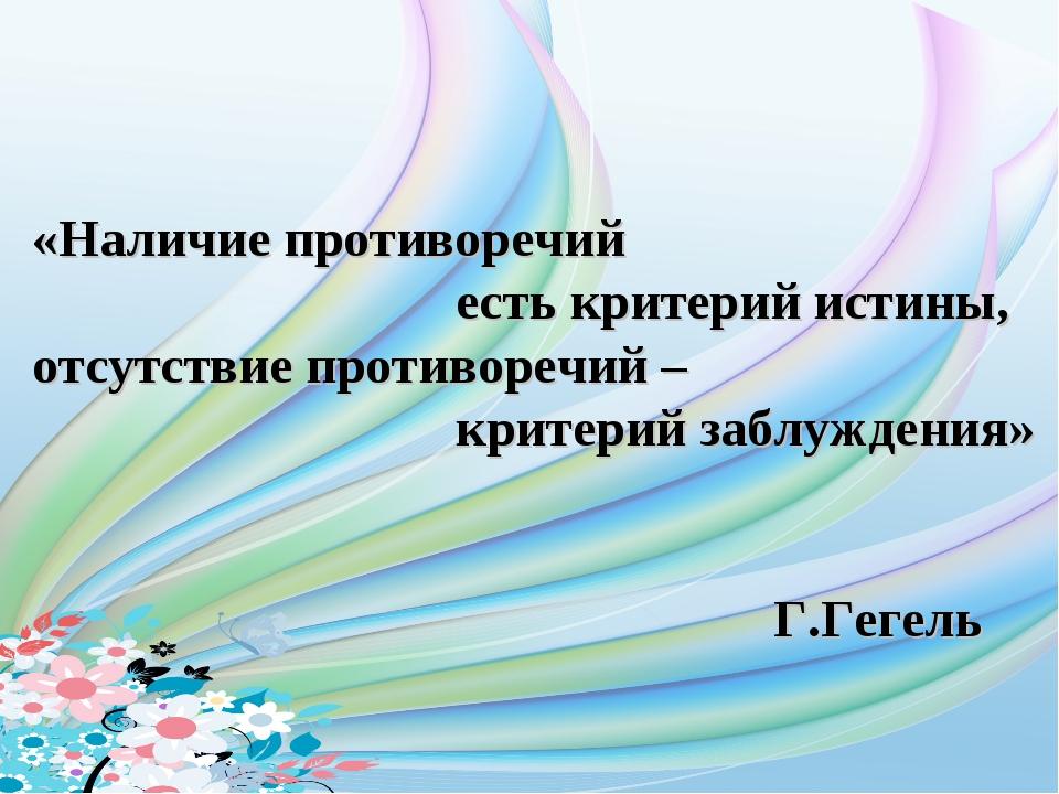 «Наличие противоречий есть критерий истины, отсутствие противоречий –...