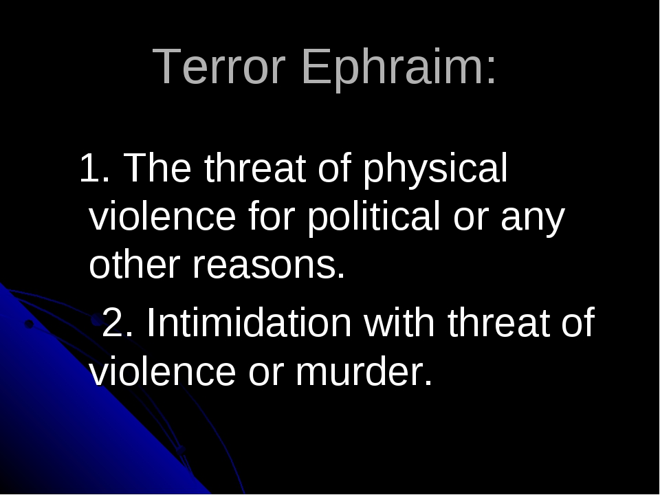 Terror Ephraim: 1. The threat of physical violence for political or any other...